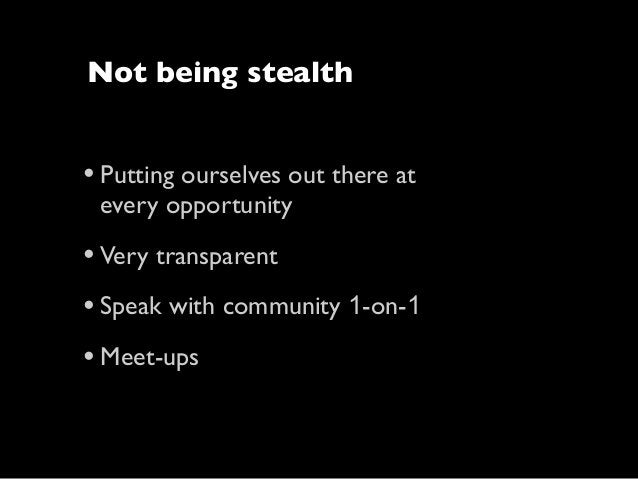 Not being stealth  • Putting ourselves out there at every opportunity  • Very transparent • Speak with community 1-on-1 • ...