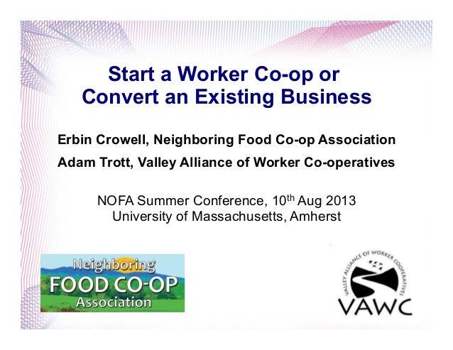 Start a Worker Co-op or Convert an Existing Business Erbin Crowell, Neighboring Food Co-op Association Adam Trott, Valley ...