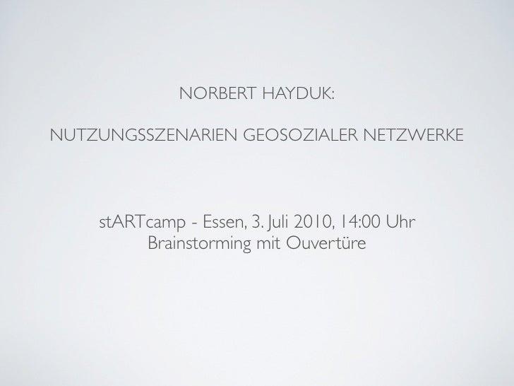 NORBERT HAYDUK:  NUTZUNGSSZENARIEN GEOSOZIALER NETZWERKE        stARTcamp - Essen, 3. Juli 2010, 14:00 Uhr          Brains...