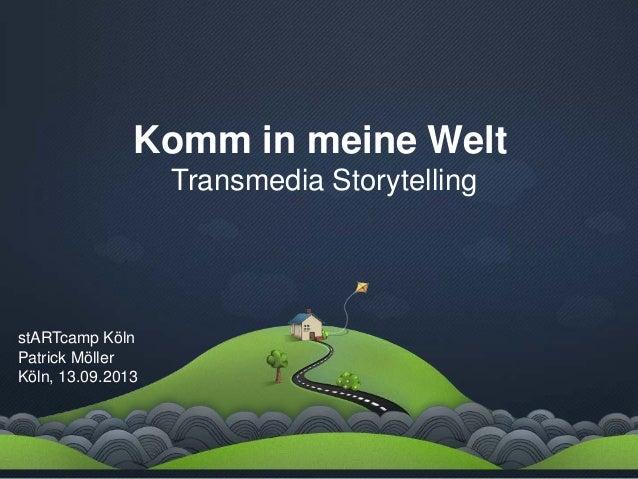Komm in meine Welt Transmedia Storytelling stARTcamp Köln Patrick Möller Köln, 13.09.2013