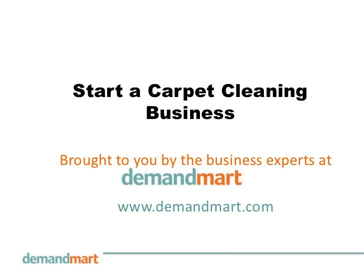 Start a Carpet Cleaning Business<br />Brought to you by the business experts at       <br />www.demandmart.com<br />