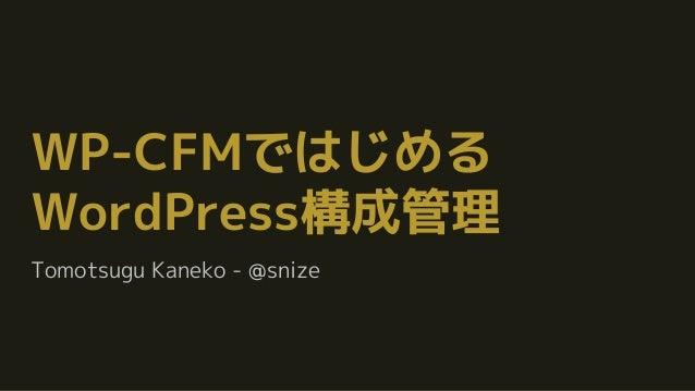 WP-CFMではじめる WordPress構成管理 Tomotsugu Kaneko - @snize