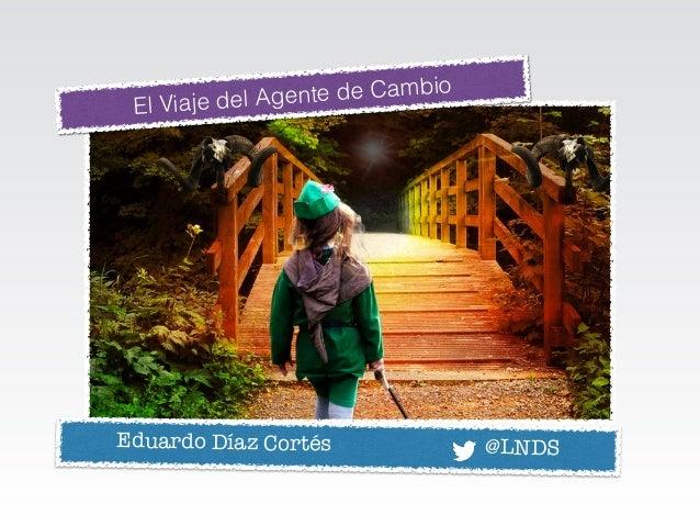 El Viaje del Agente de Cambio Eduardo Díaz Cortés @LNDS
