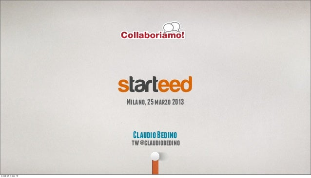 starteed                     Milano, 25 marzo 2013                       Claudio Bedino                      tw @claudiobe...