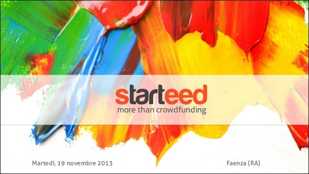 starteed more than crowdfunding  Martedì, 19 novembre 2013  Faenza (RA)