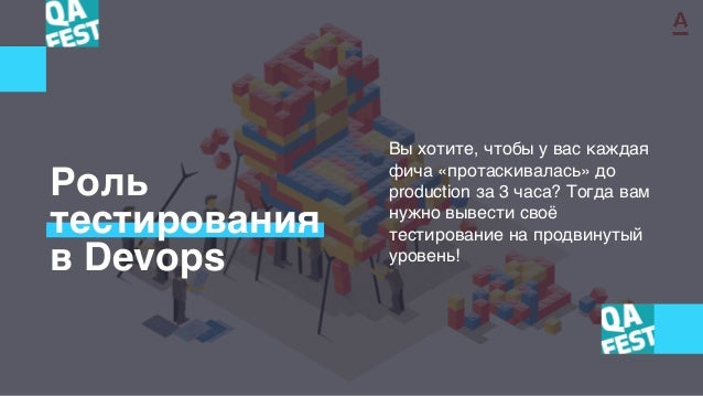 Роль тестирования в Devops Вы хотите, чтобы у вас каждая фича «протаскивалась» до production за 3 часа? Тогда вам нужно вы...