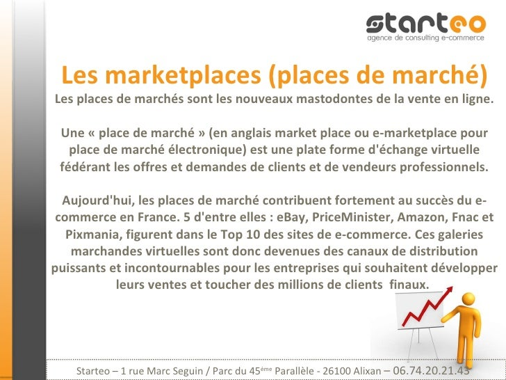 Les marketplaces (places de marché) Les places de marchés sont les nouveaux mastodontes de la vente en ligne. Une « place ...
