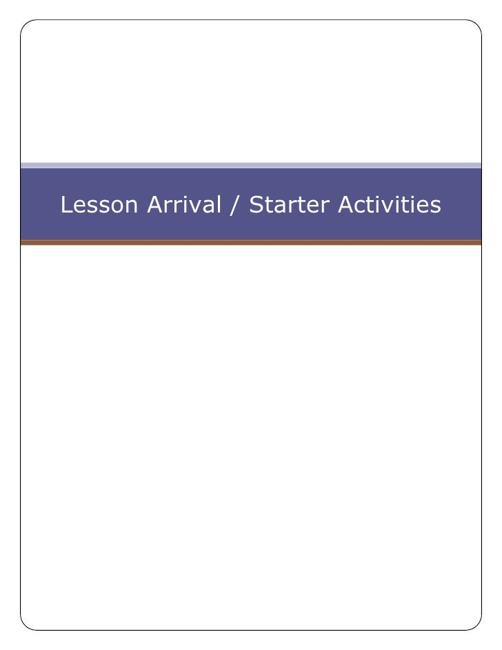 Lesson Arrival / Starter Activities<br />308546538100Arrival and Starter Activities<br />There is lots of variety within t...