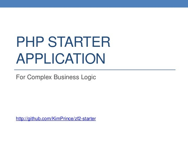 PHP STARTER APPLICATION For Complex Business Logic http://github.com/KimPrince/zf2-starter
