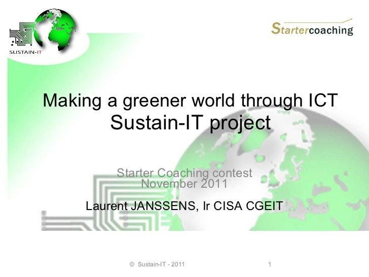Making a greener world through ICT  Sustain-IT project Starter Coaching contest November 2011 Laurent JANSSENS, Ir CISA CG...
