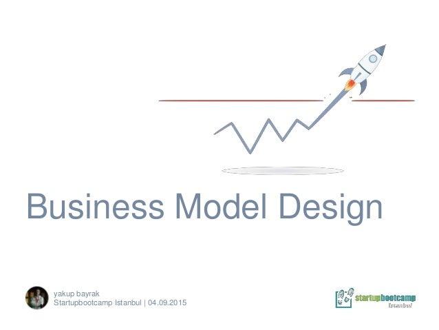 Business Model Design yakup bayrak Startupbootcamp Istanbul | 04.09.2015