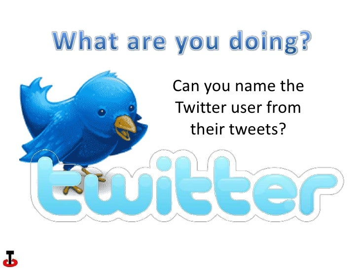 What are you doing?<br />Can you name the Twitter user from their tweets?<br />