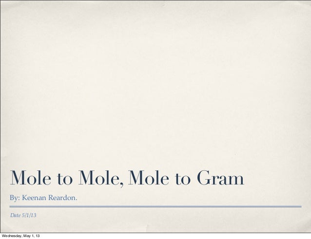 Date 5/1/13Mole to Mole, Mole to GramBy: Keenan Reardon.Wednesday, May 1, 13