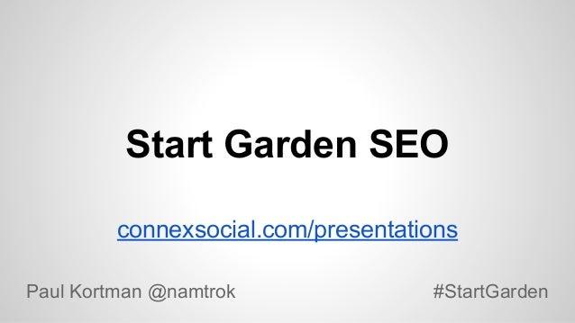 Start Garden SEO connexsocial.com/presentations Paul Kortman @namtrok  #StartGarden