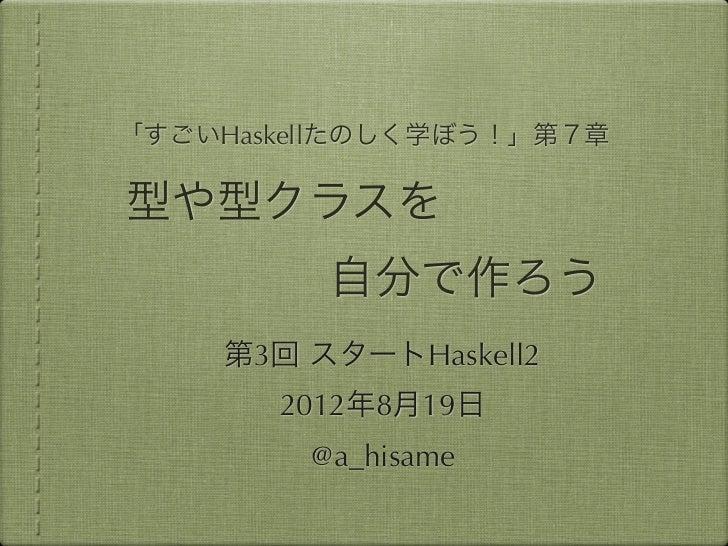「すごいHaskellたのしく学ぼう!」第7章型や型クラスを         自分で作ろう    第3回 スタートHaskell2       2012年8月19日        @a_hisame