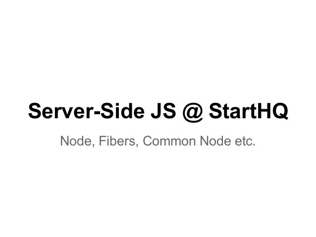 Server-Side JS @ StartHQ Node, Fibers, Common Node etc.