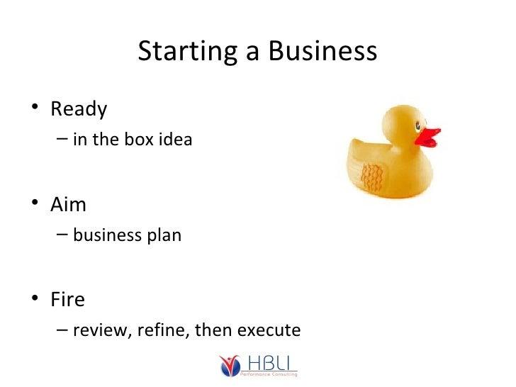 Starting a Business <ul><li>Ready </li></ul><ul><ul><li>in the box idea </li></ul></ul><ul><li>Aim </li></ul><ul><ul><li>b...