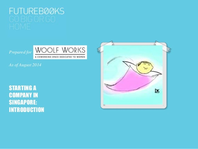 Prepared for Woolf Works As of August 2014 STARTING A COMPANY IN SINGAPORE: INTRODUCTION