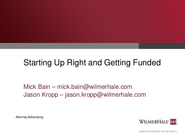 Starting Up Right and Getting Funded Mick Bain – mick.bain@wilmerhale.com Jason Kropp – jason.kropp@wilmerhale.com  Attorn...