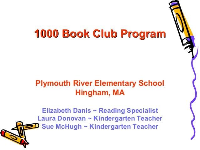 1000 Book Club Program  Plymouth River Elementary School Hingham, MA Elizabeth Danis ~ Reading Specialist Laura Donovan ~ ...