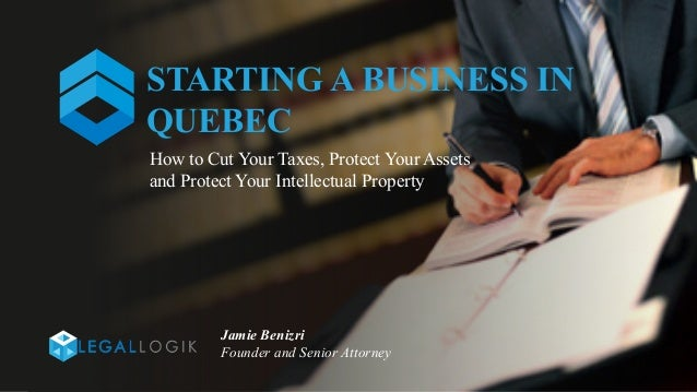 STARTING A BUSINESS IN QUEBEC Jamie Benizri Founder and Senior Attorney How to Cut Your Taxes, Protect Your Assets and Pro...
