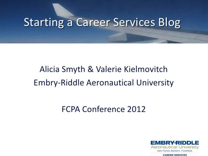 Starting a Career Services Blog  Alicia Smyth & Valerie Kielmovitch Embry-Riddle Aeronautical University        FCPA Confe...