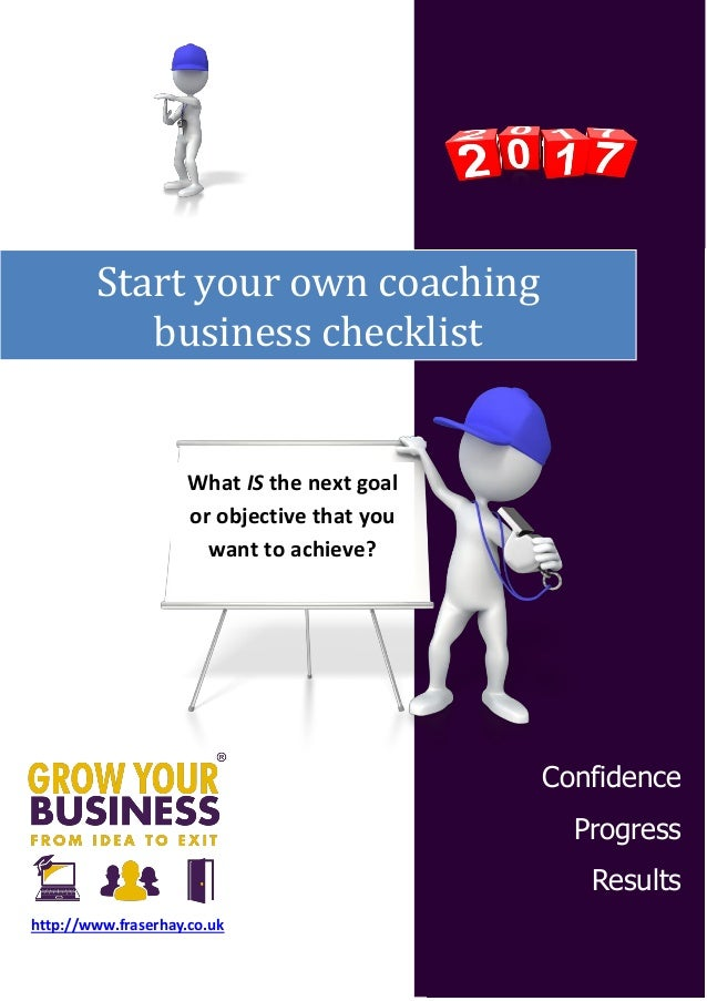 Start your own coaching business checklist Confidence Progress Results http://www.fraserhay.co.uk What IS the next goal or...