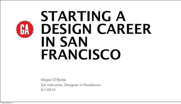 STARTING A DESIGN CAREER IN SAN FRANCISCO Megan O'Rorke GA Instructor, Designer in Residence 9/1/2013 Tuesday, October 8, ...