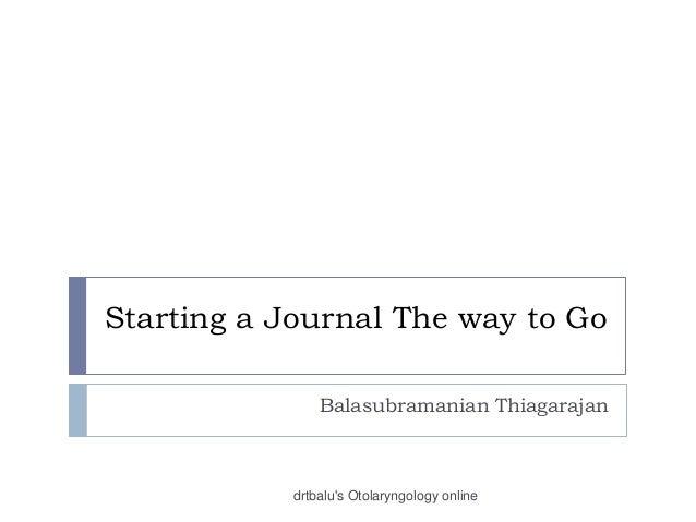 Starting a Journal The way to Go Balasubramanian Thiagarajan drtbalu's Otolaryngology online