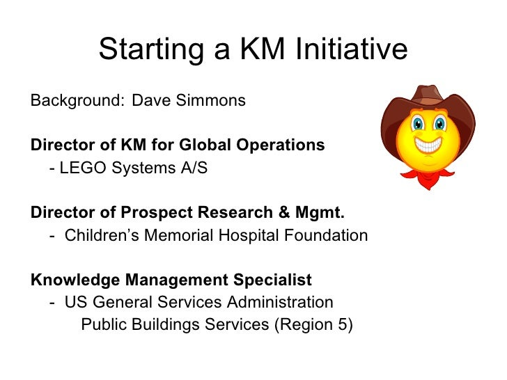 Starting a KM Initiative <ul><li>Background: Dave Simmons </li></ul><ul><li>Director of KM for Global Operations </li></ul...