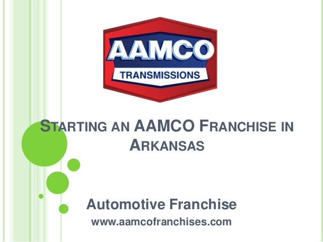 STARTING AN AAMCO FRANCHISE IN ARKANSAS Automotive Franchise www.aamcofranchises.com