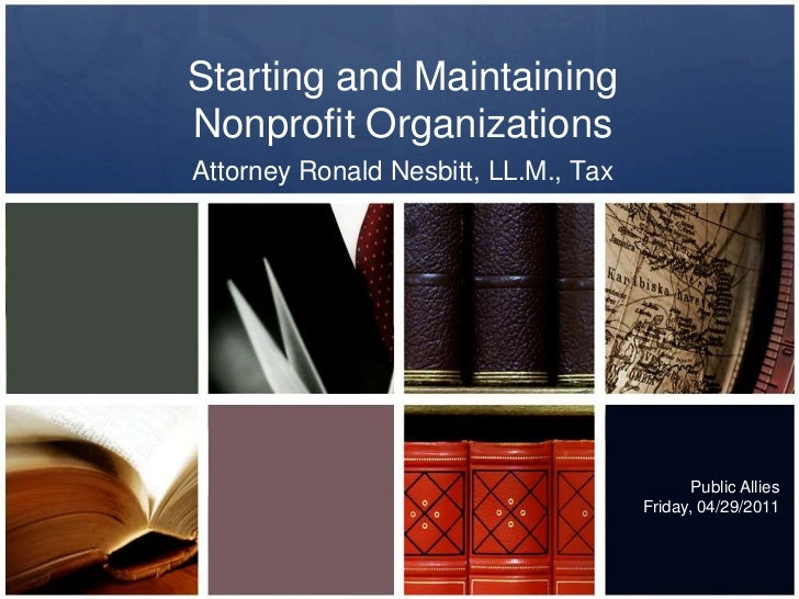 Starting and Maintaining Nonprofit Organizations<br />Attorney Ronald Nesbitt, LL.M., Tax<br />Public Allies<br />Friday, ...