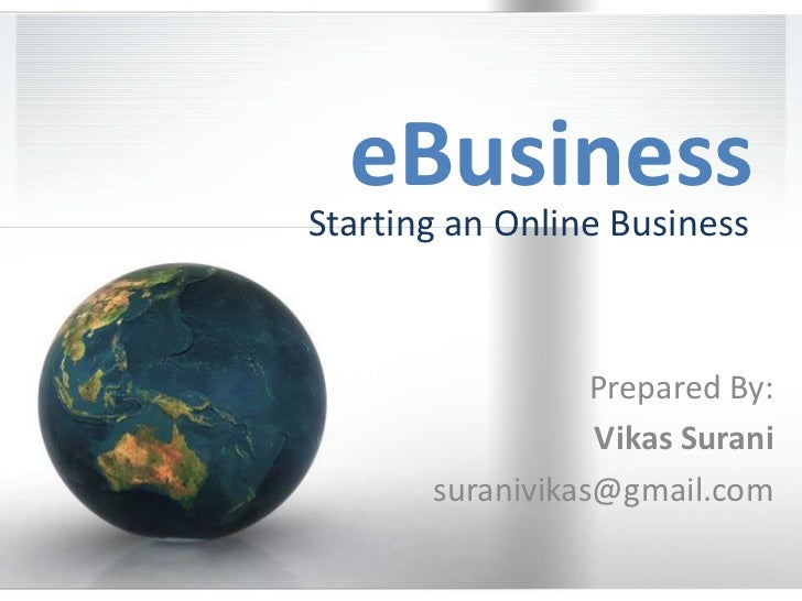 eBusiness<br />Starting an Online Business<br />Prepared By:<br />Vikas Surani<br />suranivikas@gmail.com<br />