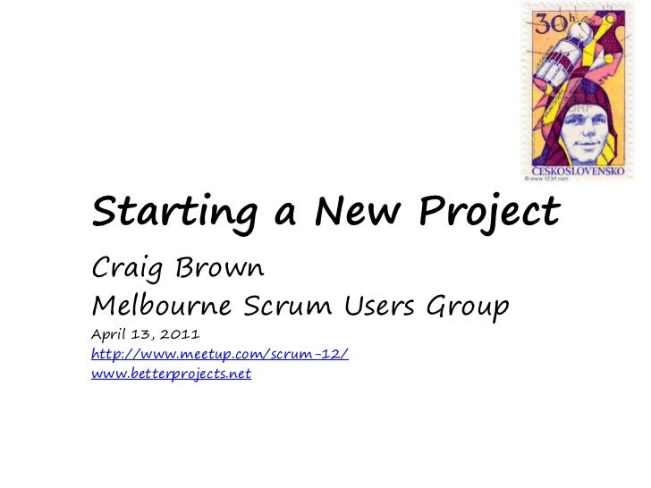 Starting a New ProjectCraig BrownMelbourne Scrum Users GroupApril 13, 2011http://www.meetup.com/scrum-12/www.betterproject...