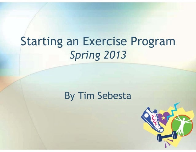 Starting an Exercise Program        Spring 2013       By Tim Sebesta