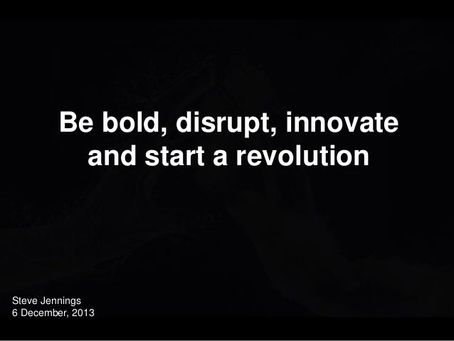 Close with an incredibly uplifting and powerful image  Be bold, disrupt, innovate and start a revolution  Steve Jennings 6...