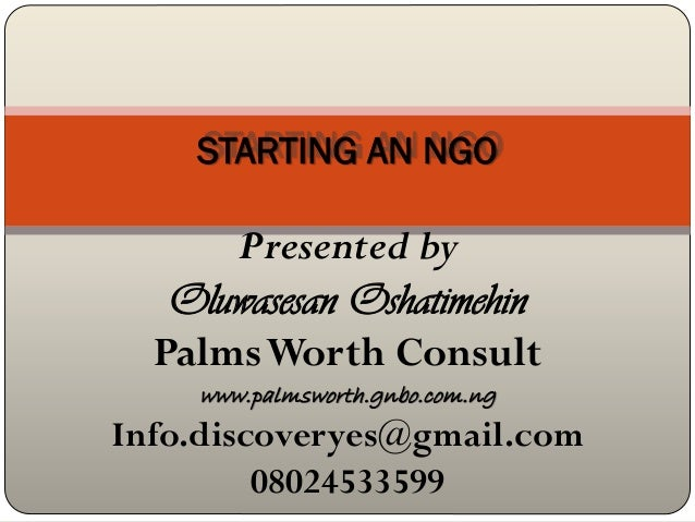 STARTING AN NGO      Presented by   Oluwasesan Oshatimehin  Palms Worth Consult    www.palmsworth.gnbo.com.ngInfo.discover...