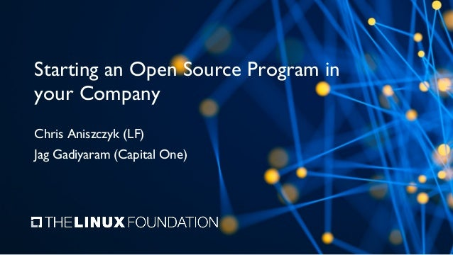 Starting an Open Source Program in your Company Chris Aniszczyk (LF) Jag Gadiyaram (Capital One)