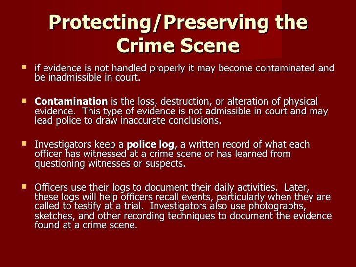 perserving the crime scene For those of us who have watched shows like csi or law and order, detectives and investigators always dramatically enter and exit a crime scene where a grisly offense has been committed.