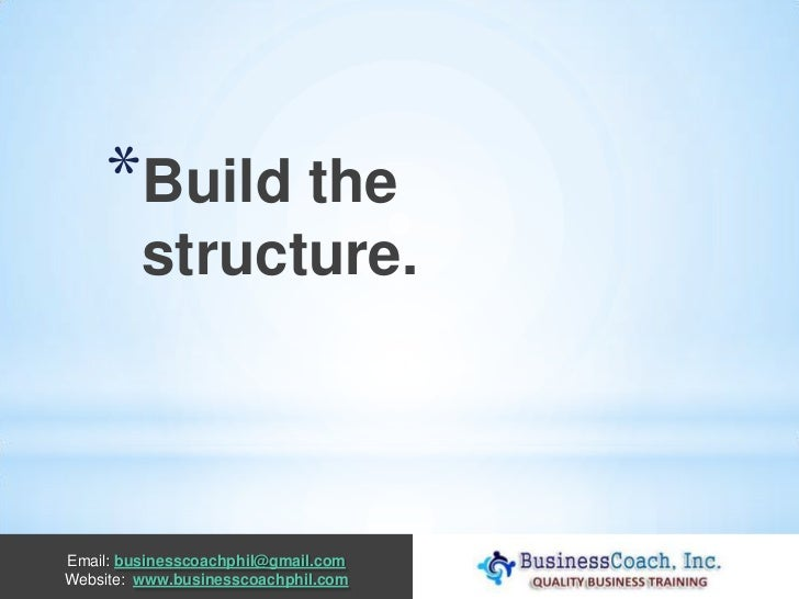 *Build the         structure.Email: businesscoachphil@gmail.comWebsite: www.businesscoachphil.com