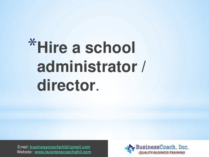 *Hire a school         administrator /         director.Email: businesscoachphil@gmail.comWebsite: www.businesscoachphil.com
