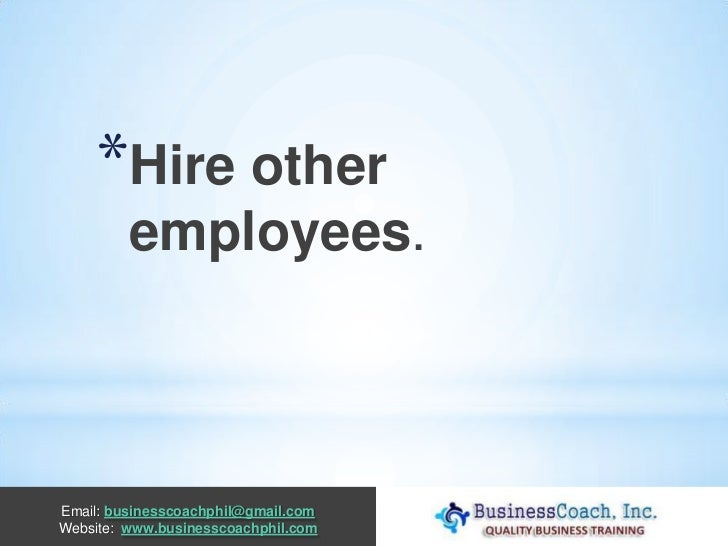 *Hire other         employees.Email: businesscoachphil@gmail.comWebsite: www.businesscoachphil.com