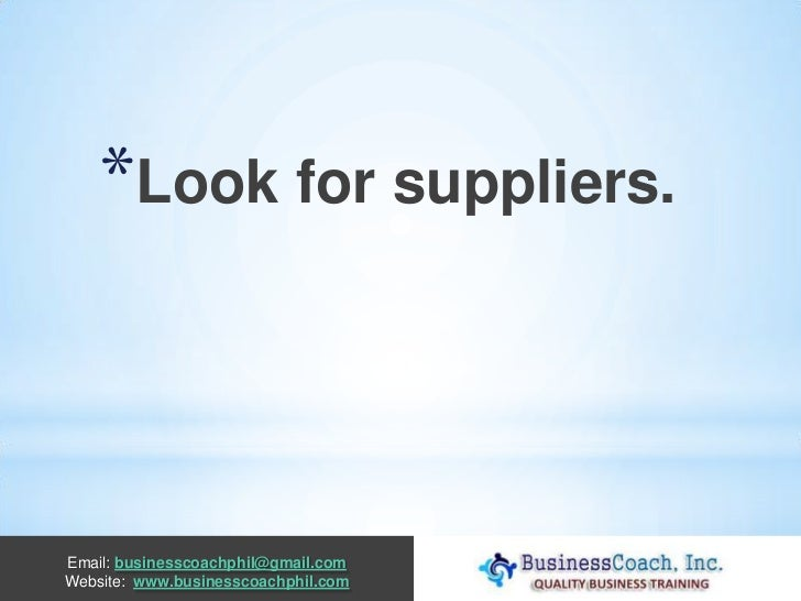 *Look for suppliers.Email: businesscoachphil@gmail.comWebsite: www.businesscoachphil.com