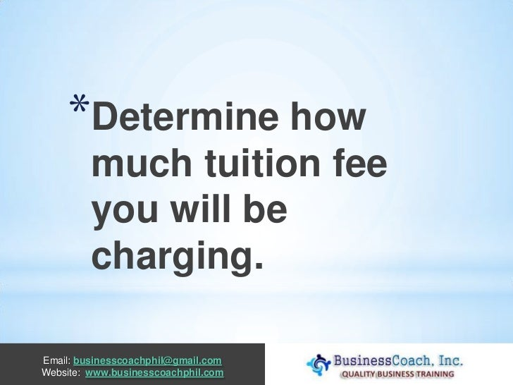 *Determine how         much tuition fee         you will be         charging.Email: businesscoachphil@gmail.comWebsite: ww...