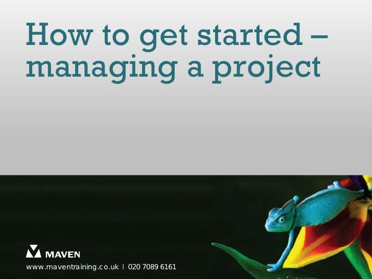 How to get started –managing a projectwww.maventraining.co.uk І 020 7089 6161