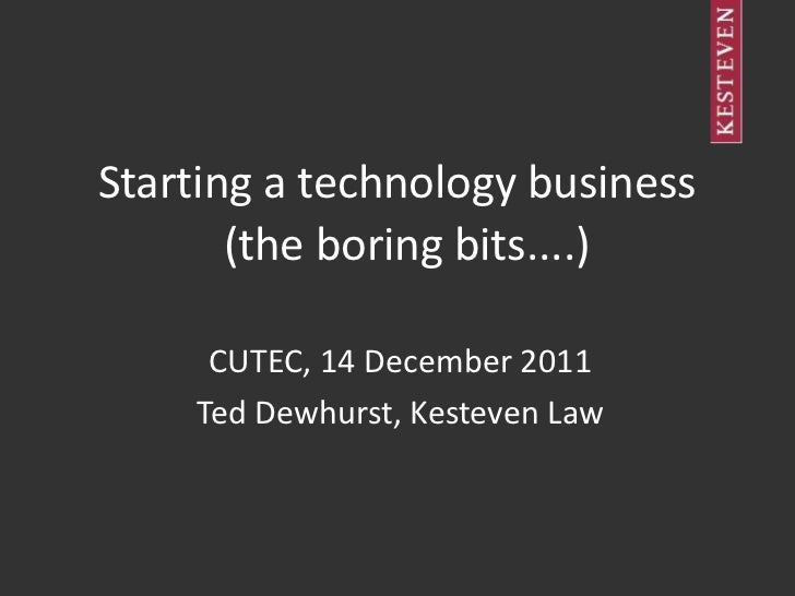 Starting a technology business       (the boring bits....)     CUTEC, 14 December 2011    Ted Dewhurst, Kesteven Law
