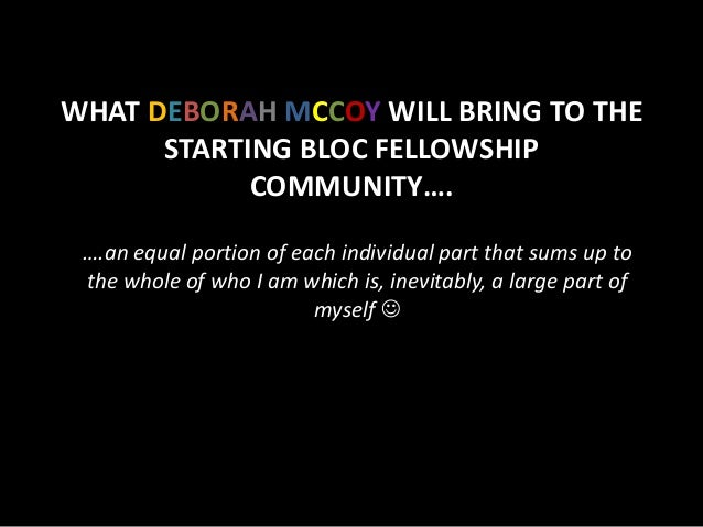 WHAT DEBORAH MCCOY WILL BRING TO THE      STARTING BLOC FELLOWSHIP            COMMUNITY…. ….an equal portion of each indiv...