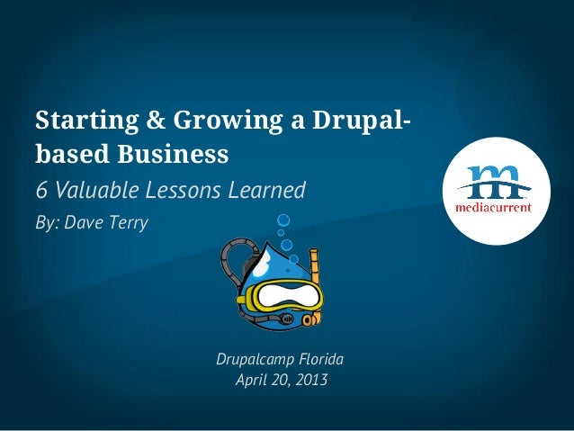 Starting & Growing a Drupal-based Business6 Valuable Lessons LearnedBy: Dave TerryDrupalcamp FloridaApril 20, 2013
