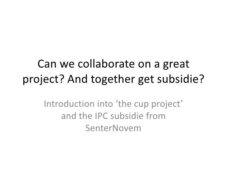 Can we collaborate on a great project? And together get subsidie?<br />Introduction into 'the cup project' and the IPC sub...