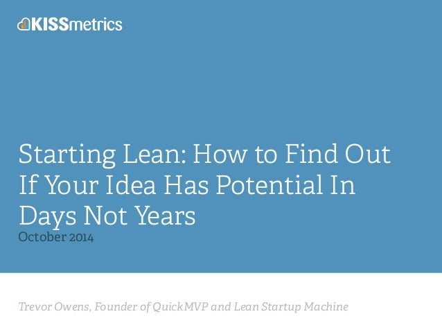 Starting Lean: How to Find Out  If Your Idea Has Potential In  Days Not Years  October 2014  Trevor Owens, Founder of Quic...